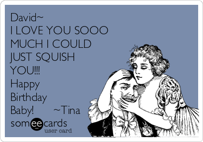 David~ I LOVE YOU SOOO  MUCH I COULD  JUST SQUISH YOU!!! Happy Birthday Baby!      ~Tina