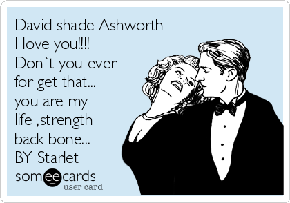 David shade Ashworth  I love you!!!!  Don`t you ever for get that... you are my life ,strength back bone... BY Starlet