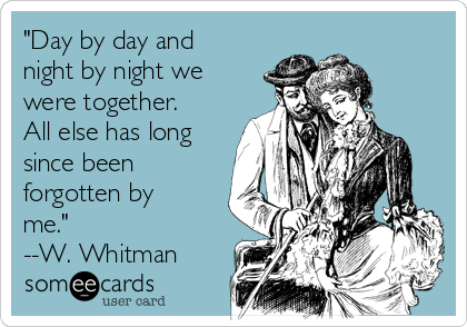 """Day by day and night by night we were together. All else has long since been forgotten by me.""   --W. Whitman"