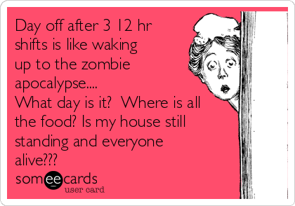 Day off after 3 12 hr shifts is like waking up to the zombie apocalypse.... What day is it?  Where is all the food? Is my house still standing and everyone alive???