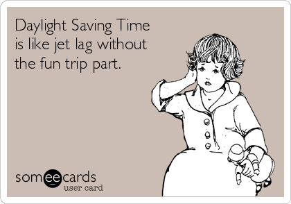 Daylight Saving Time is like jet lag without the fun trip part.
