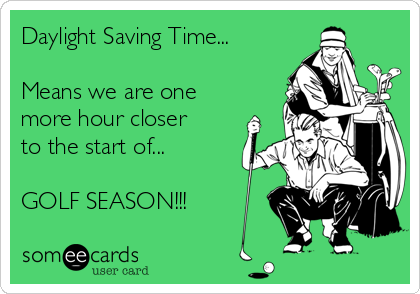 Daylight Saving Time...  Means we are one more hour closer to the start of...  GOLF SEASON!!!