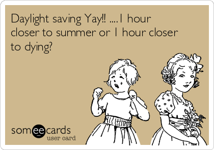 Daylight saving Yay!! ....1 hour closer to summer or 1 hour closer to dying?