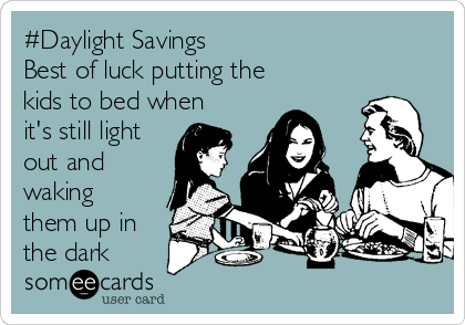 #Daylight Savings Best of luck putting the kids to bed when it's still light out and waking them up in the dark