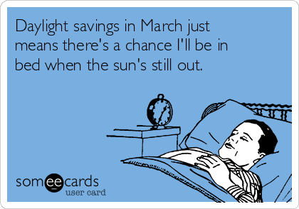 Daylight savings in March just means there's a chance I'll be in bed when the sun's still out.