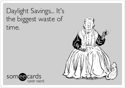 Daylight Savings... It's the biggest waste of time.