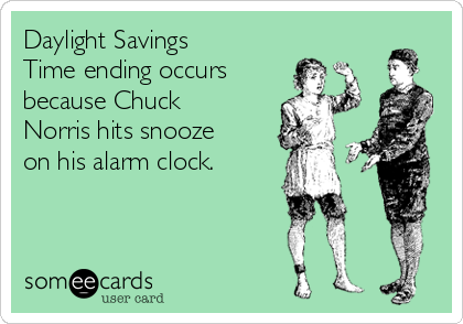 Daylight Savings Time ending occurs because Chuck Norris hits snooze on his alarm clock.