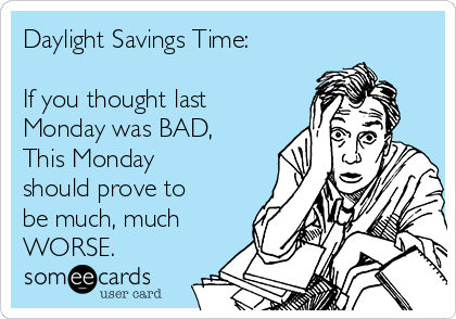 Daylight Savings Time:  If you thought last  Monday was BAD, This Monday should prove to be much, much WORSE.