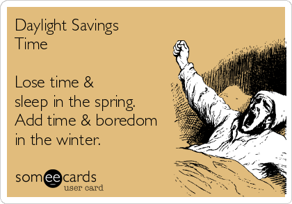 Daylight Savings Time   Lose time & sleep in the spring. Add time & boredom in the winter.