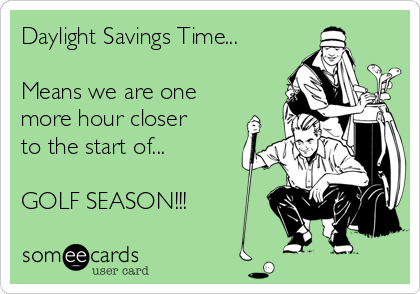 Daylight Savings Time...  Means we are one more hour closer to the start of...  GOLF SEASON!!!