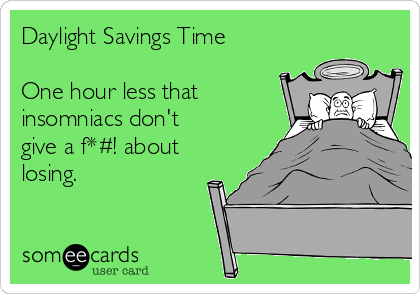 Daylight Savings Time  One hour less that insomniacs don't give a f*#! about losing.