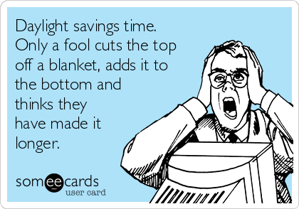 Daylight savings time. Only a fool cuts the top off a blanket, adds it to the bottom and thinks they have made it longer.