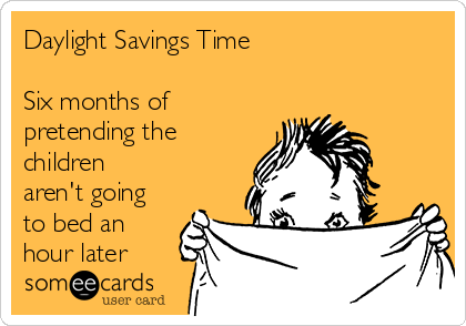 Daylight Savings Time  Six months of pretending the children aren't going to bed an hour later