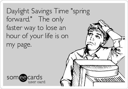 "Daylight Savings Time ""spring forward.""   The only faster way to lose an hour of your life is on my page."