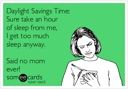 Daylight Savings Time: Sure take an hour of sleep from me, I get too much sleep anyway.  Said no mom ever!