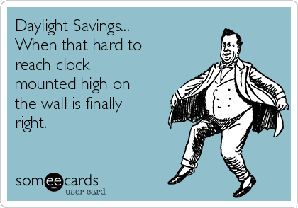 Daylight Savings... When that hard to reach clock mounted high on the wall is finally right.