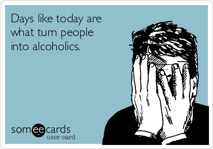 Days like today are what turn people into alcoholics.
