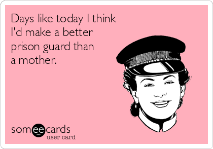 Days like today I think I'd make a better prison guard than a mother.