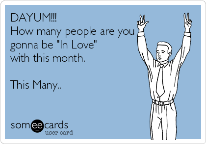 "DAYUM!!! How many people are you gonna be ""In Love"" with this month.  This Many.."