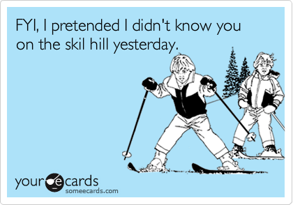 FYI, I pretended I didn't know you on the skil hill yesterday.