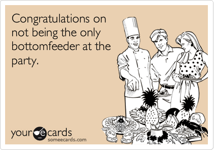 Congratulations onnot being the onlybottomfeeder at theparty.