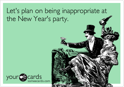 Let's plan on being inappropriate at the New Year's party.