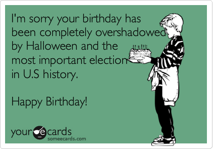 I'm sorry your birthday hasbeen completely overshadowedby Halloween and themost important electionin U.S history. Happy Birthday!