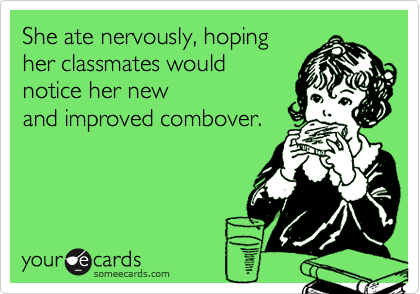 She ate nervously, hoping her classmates would notice her new  and improved combover.