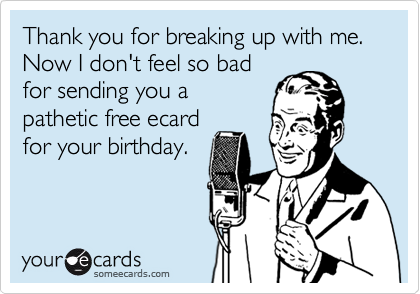 Thank you for breaking up with me. Now I don't feel so bad