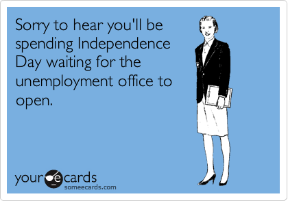 Sorry to hear you'll be spending Independence Day waiting for the unemployment office to open.