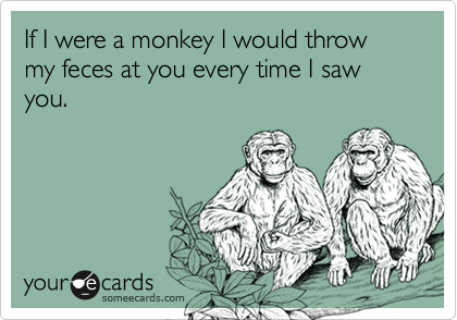If I were a monkey I would throw my feces at you every time I saw you.
