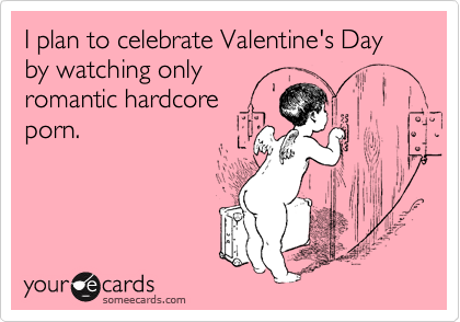 I plan to celebrate Valentine's Day by watching only romantic hardcore porn.