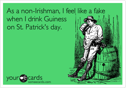 As a non-Irishman, I feel like a fake when I drink Guiness 