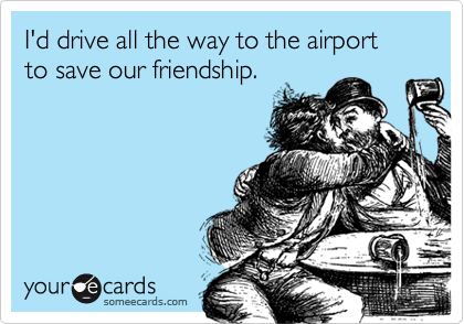 I'd drive all the way to the airport to save our friendship.