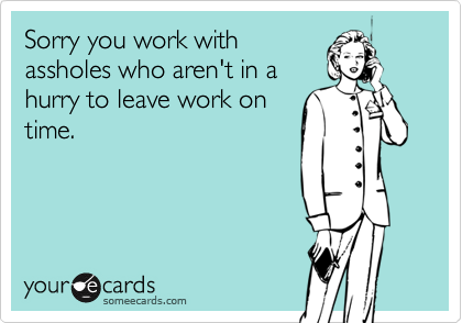 Sorry you work withassholes who aren't in ahurry to leave work ontime.