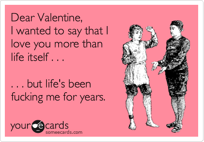 Dear Valentine, I wanted to say that I love you more than life itself . . .  . . . but life's been fucking me for years.