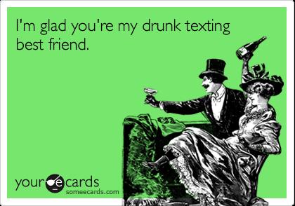 I'm glad you're my drunk texting best friend.