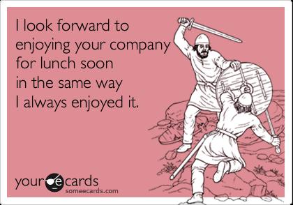 I look forward toenjoying your companyfor lunch soonin the same wayI always enjoyed it.