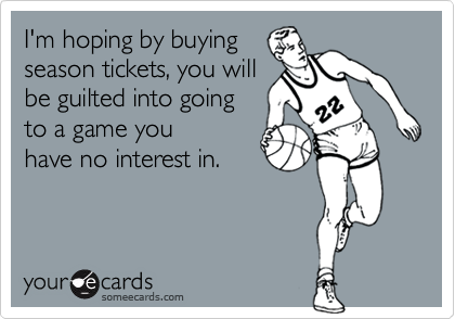 I'm hoping by buyingseason tickets, you willbe guilted into going to a game youhave no interest in.