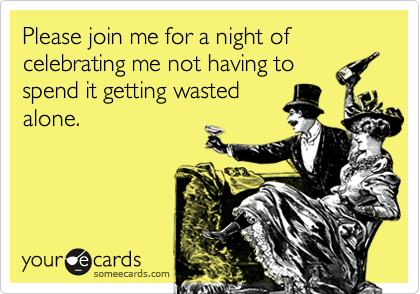 Please join me for a night of celebrating me not having to  spend it getting wasted alone.