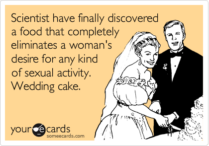 Scientist have finally discovered a food that completely eliminates a woman's desire for any kind of sexual activity. Wedding cake.