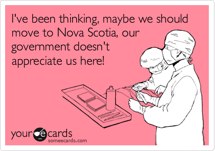 I've been thinking, maybe we should move to Nova Scotia, our government doesn't appreciate us here!