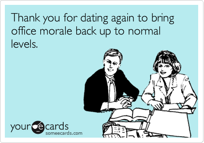 Thank you for dating again to bring office morale back up to normal levels.