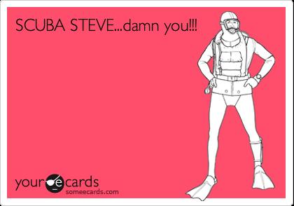 SCUBA STEVE...damn you!!!