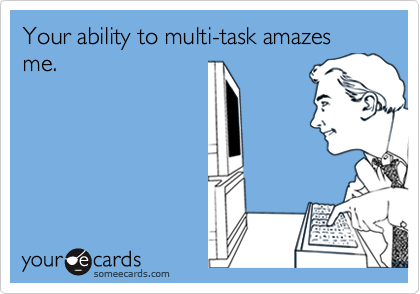 Your ability to multi-task amazes me.