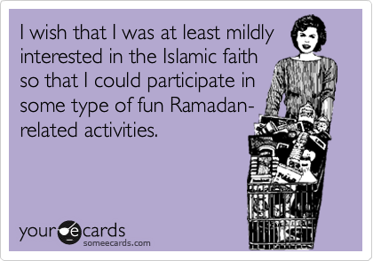 I wish that I was at least mildly interested in the Islamic faith so that I could participate in some type of fun Ramadan- related activities.