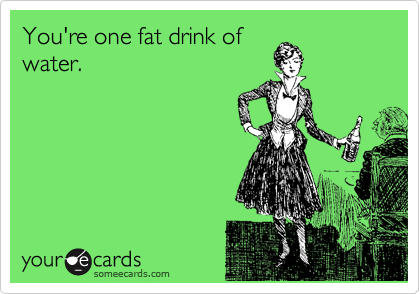 You're one fat drink of