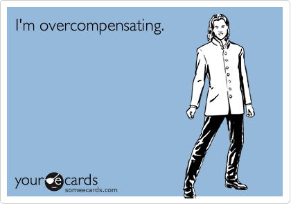 I'm overcompensating.