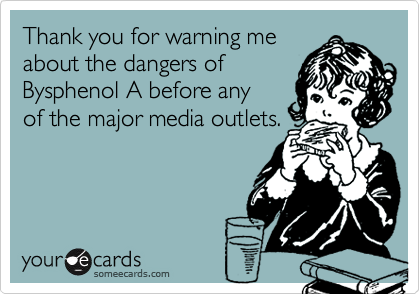 Thank you for warning meabout the dangers of Bysphenol A before anyof the major media outlets.