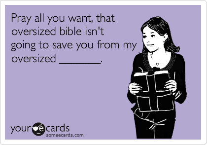 Pray all you want, that oversized bible isn't going to save you from my oversized _______.